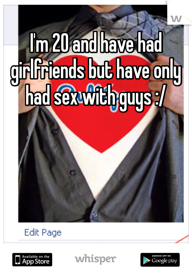 I'm 20 and have had girlfriends but have only had sex with guys :/