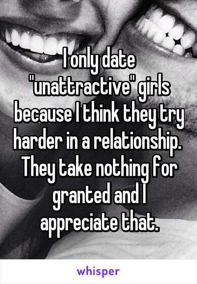 "I only date ""unattractive"" girls because I think they try harder in a relationship.  They take nothing for granted and I appreciate that."