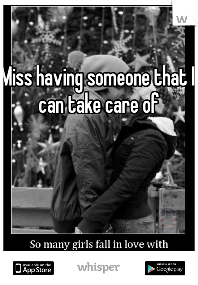 Miss having someone that I can take care of