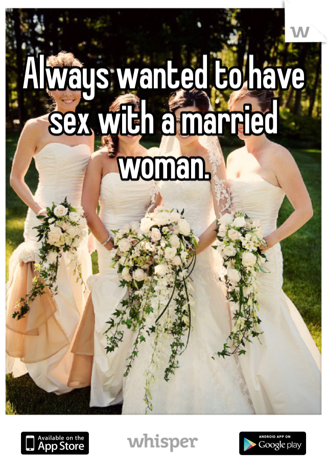 Always wanted to have sex with a married woman.