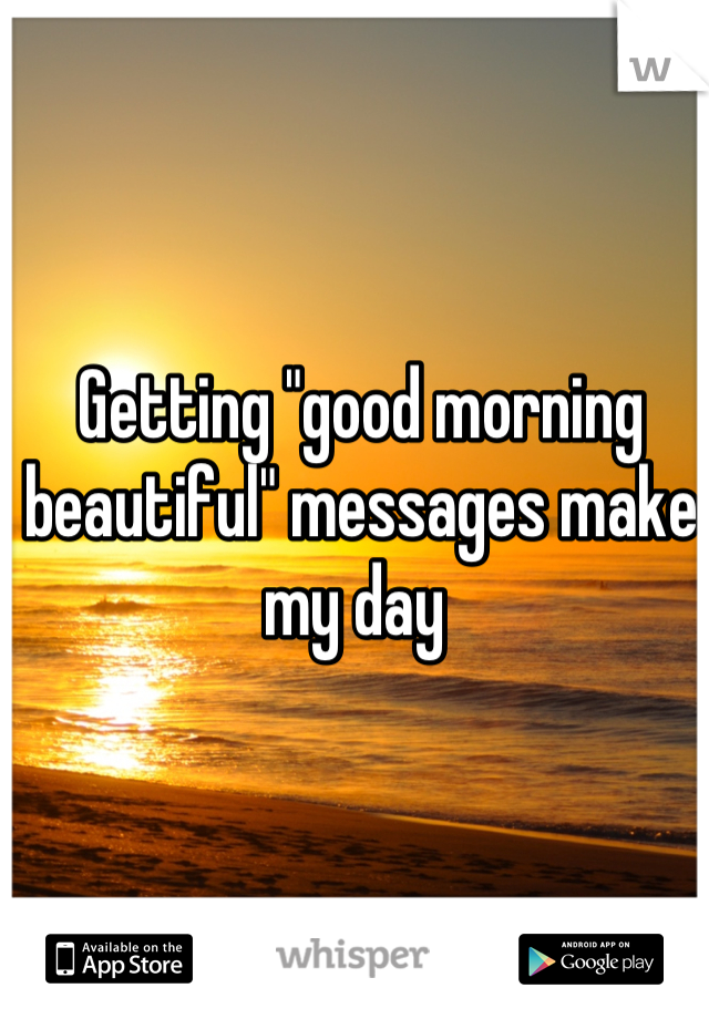 "Getting ""good morning beautiful"" messages make my day"