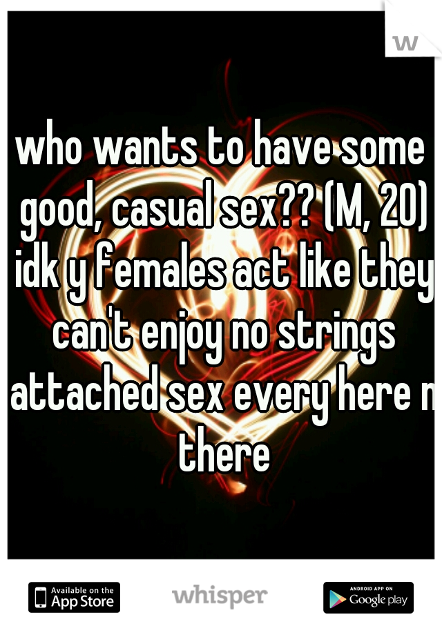 who wants to have some good, casual sex?? (M, 20) idk y females act like they can't enjoy no strings attached sex every here n there