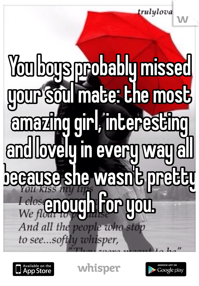 You boys probably missed your soul mate: the most amazing girl, interesting and lovely in every way all because she wasn't pretty enough for you.