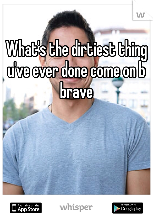What's the dirtiest thing u've ever done come on b brave