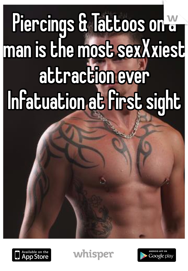Piercings & Tattoos on a man is the most sexXxiest attraction ever  Infatuation at first sight