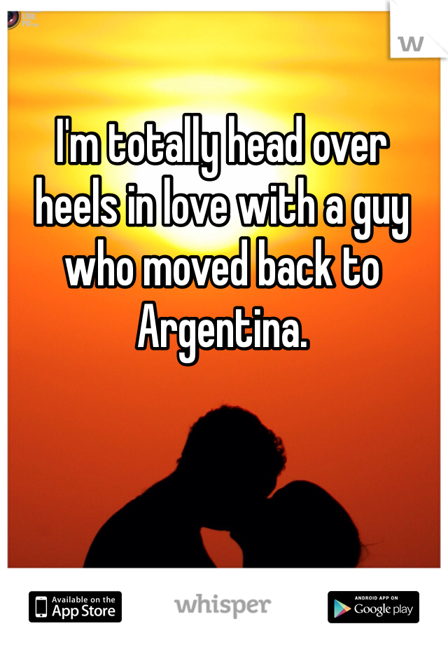 I'm totally head over  heels in love with a guy  who moved back to  Argentina.