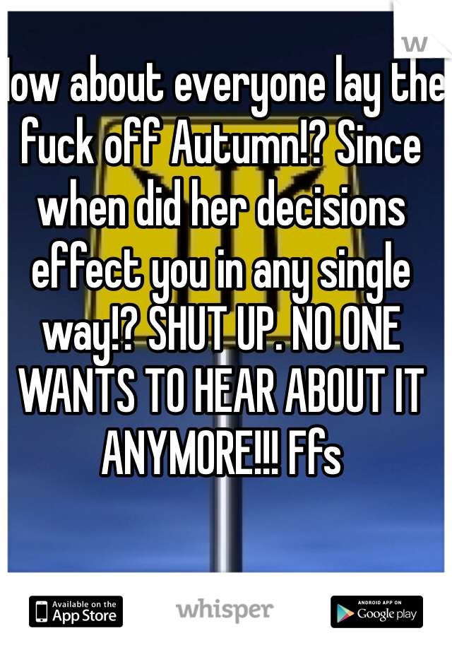 How about everyone lay the fuck off Autumn!? Since when did her decisions effect you in any single way!? SHUT UP. NO ONE WANTS TO HEAR ABOUT IT ANYMORE!!! Ffs