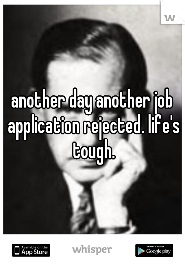 another day another job application rejected. life's tough.