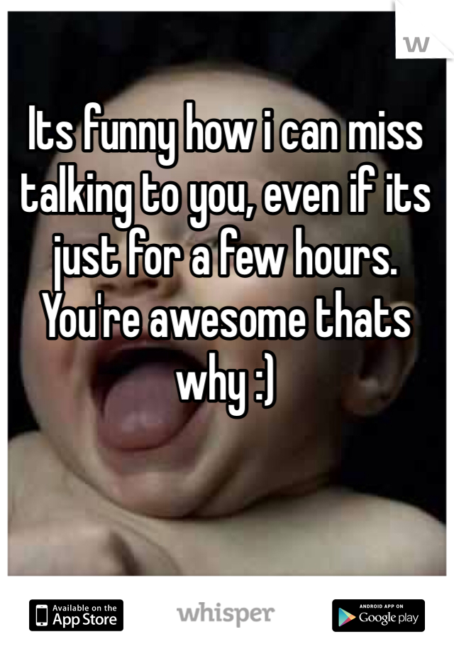Its funny how i can miss talking to you, even if its just for a few hours. You're awesome thats why :)