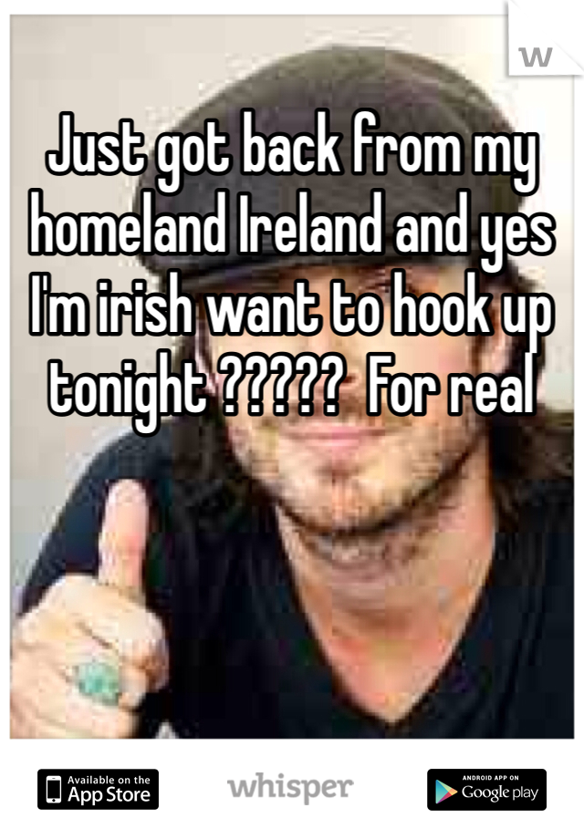 Just got back from my homeland Ireland and yes I'm irish want to hook up tonight ?????  For real