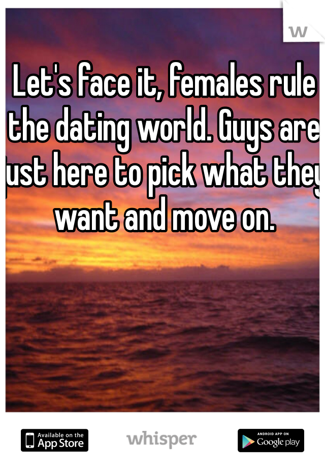 Let's face it, females rule the dating world. Guys are just here to pick what they want and move on.