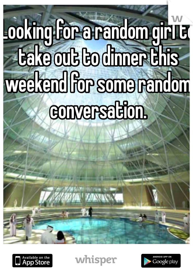 Looking for a random girl to take out to dinner this weekend for some random conversation.