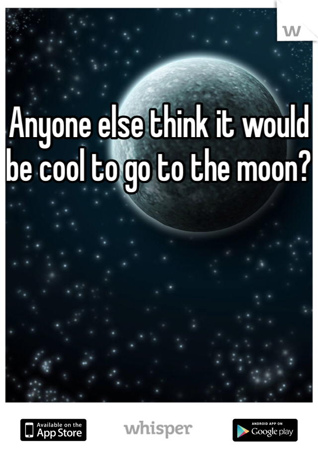 Anyone else think it would be cool to go to the moon?