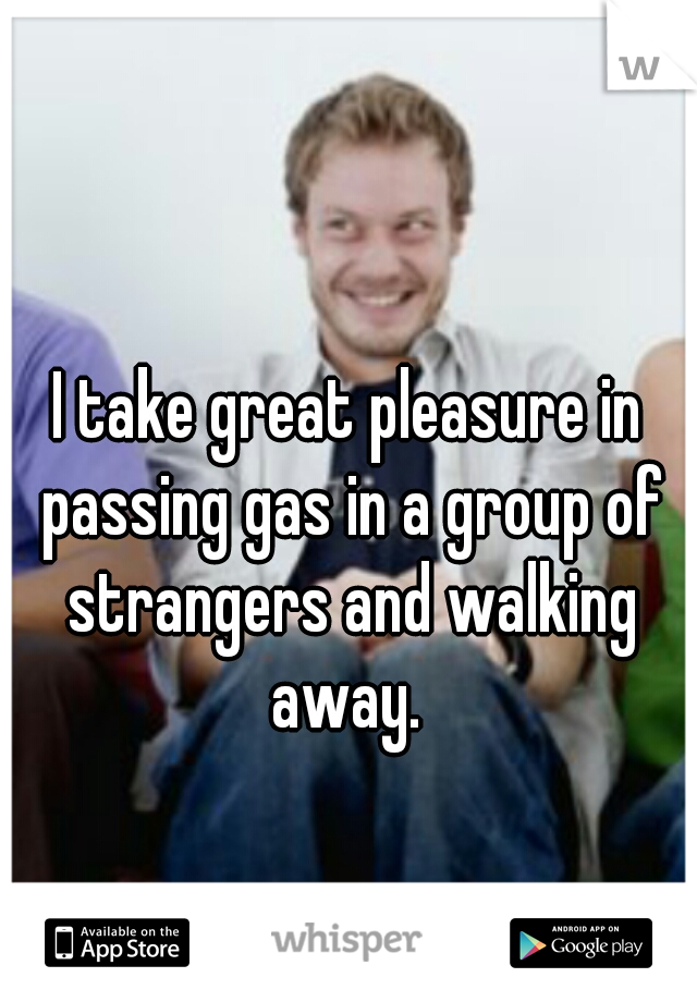 I take great pleasure in passing gas in a group of strangers and walking away.