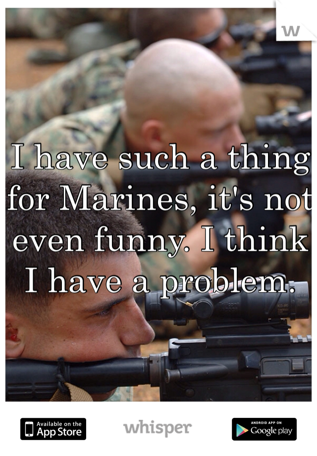 I have such a thing for Marines, it's not even funny. I think I have a problem.