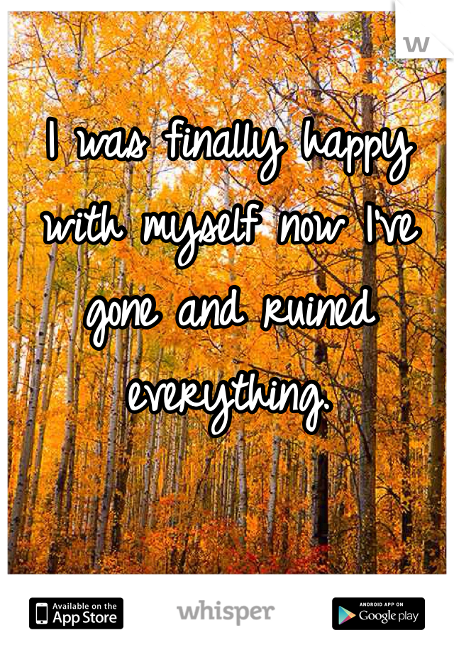 I was finally happy with myself now I've gone and ruined everything.