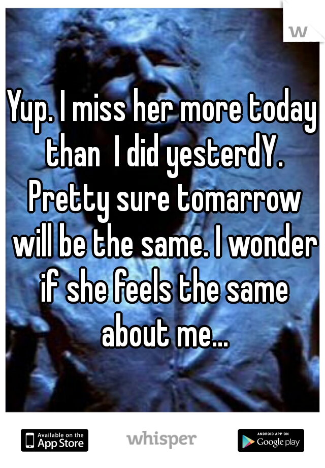 Yup. I miss her more today than  I did yesterdY. Pretty sure tomarrow will be the same. I wonder if she feels the same about me...