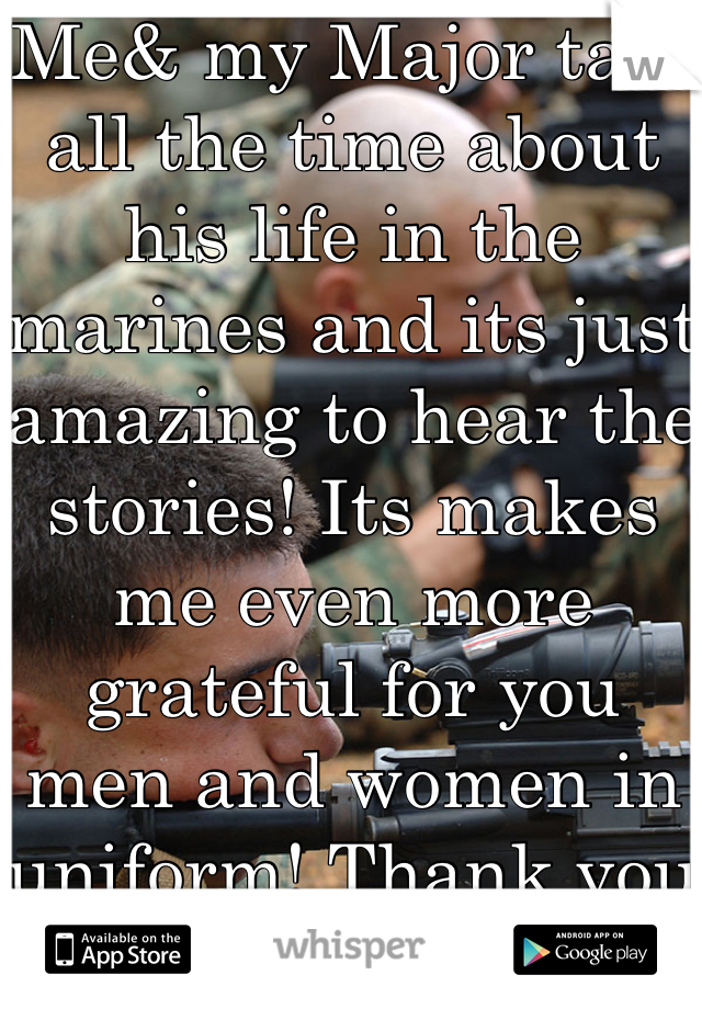 Me& my Major talk all the time about his life in the marines and its just amazing to hear the stories! Its makes me even more grateful for you men and women in uniform! Thank you