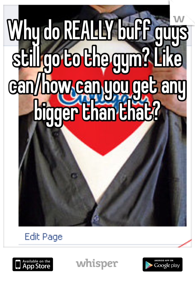 Why do REALLY buff guys still go to the gym? Like can/how can you get any bigger than that?