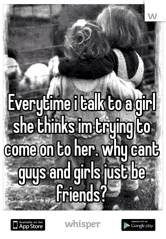 Everytime i talk to a girl she thinks im trying to come on to her. why cant guys and girls just be friends?