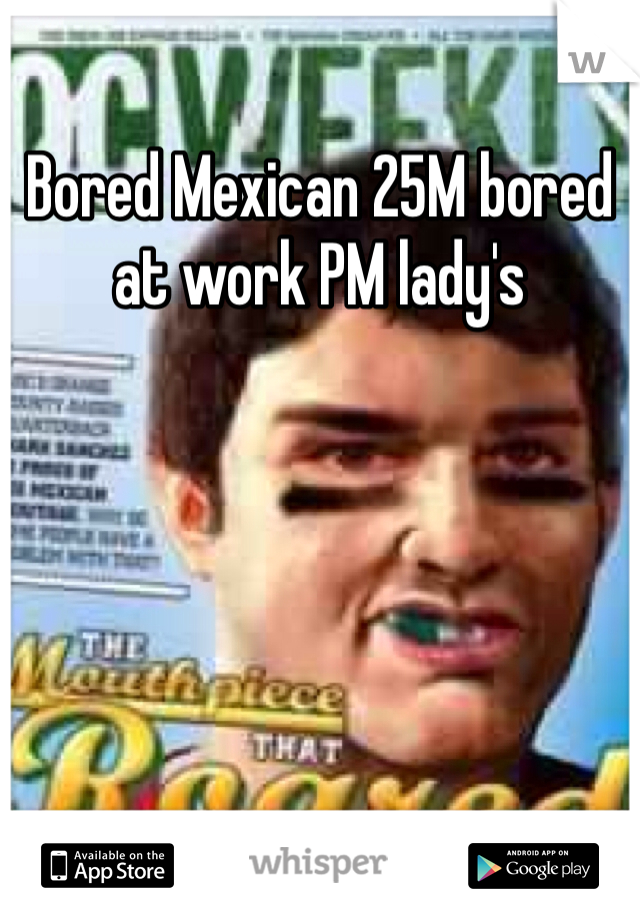 Bored Mexican 25M bored at work PM lady's
