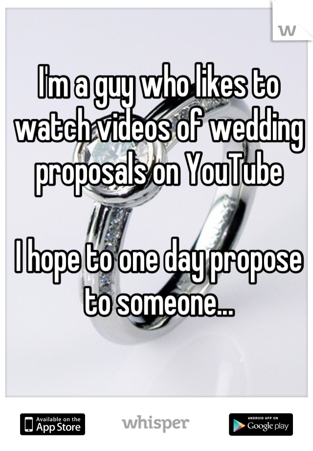 I'm a guy who likes to watch videos of wedding proposals on YouTube  I hope to one day propose to someone...