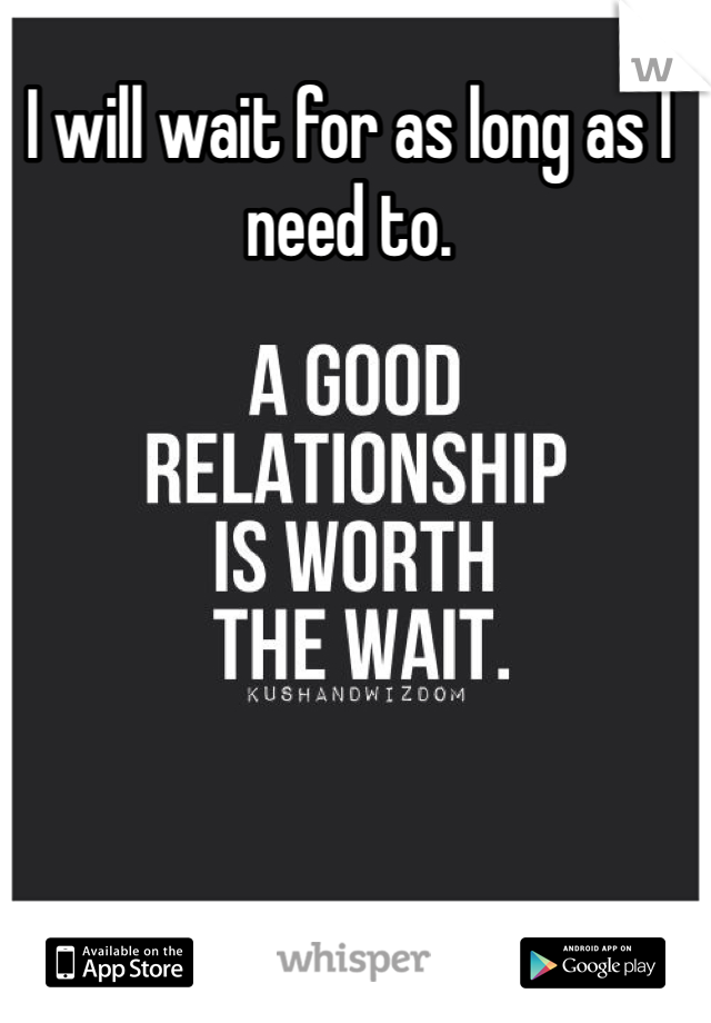 I will wait for as long as I need to.