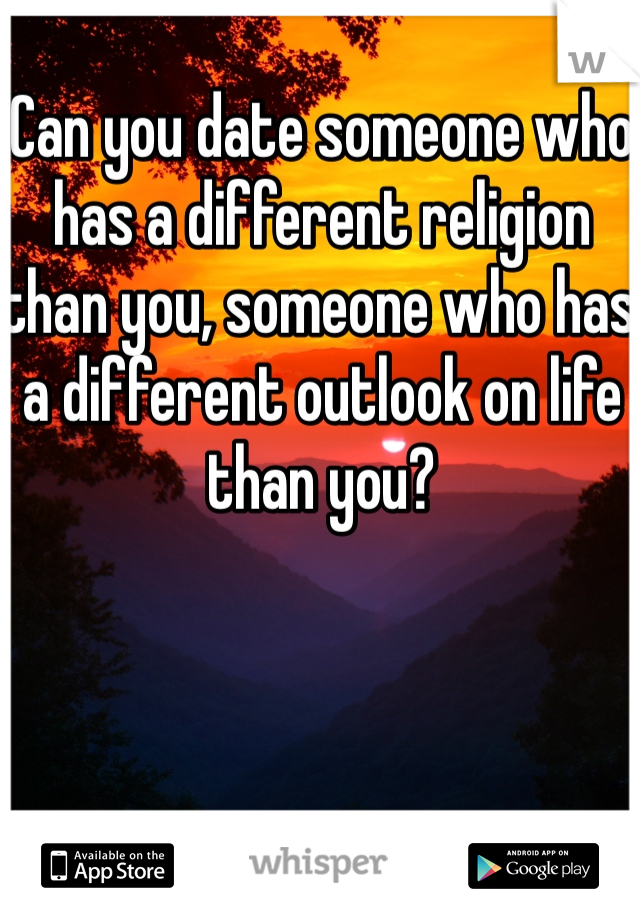 Can you date someone who has a different religion than you, someone who has a different outlook on life than you?