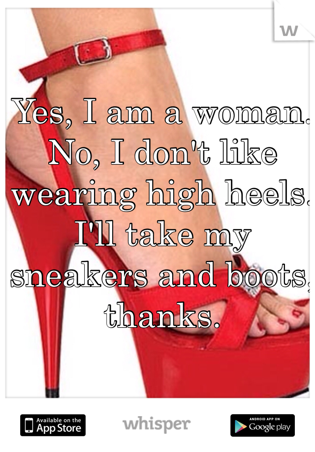 Yes, I am a woman.  No, I don't like wearing high heels.  I'll take my sneakers and boots, thanks.