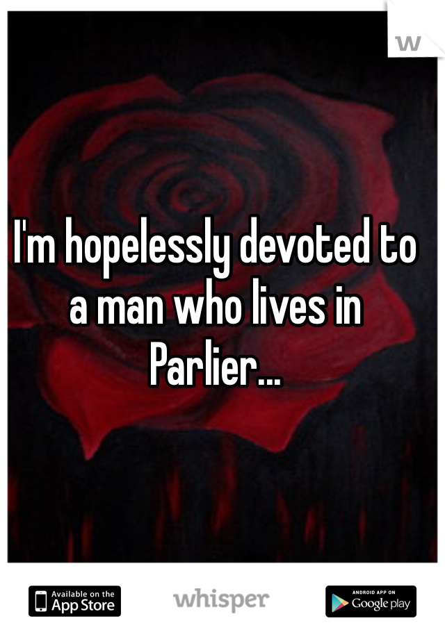 I'm hopelessly devoted to a man who lives in Parlier...