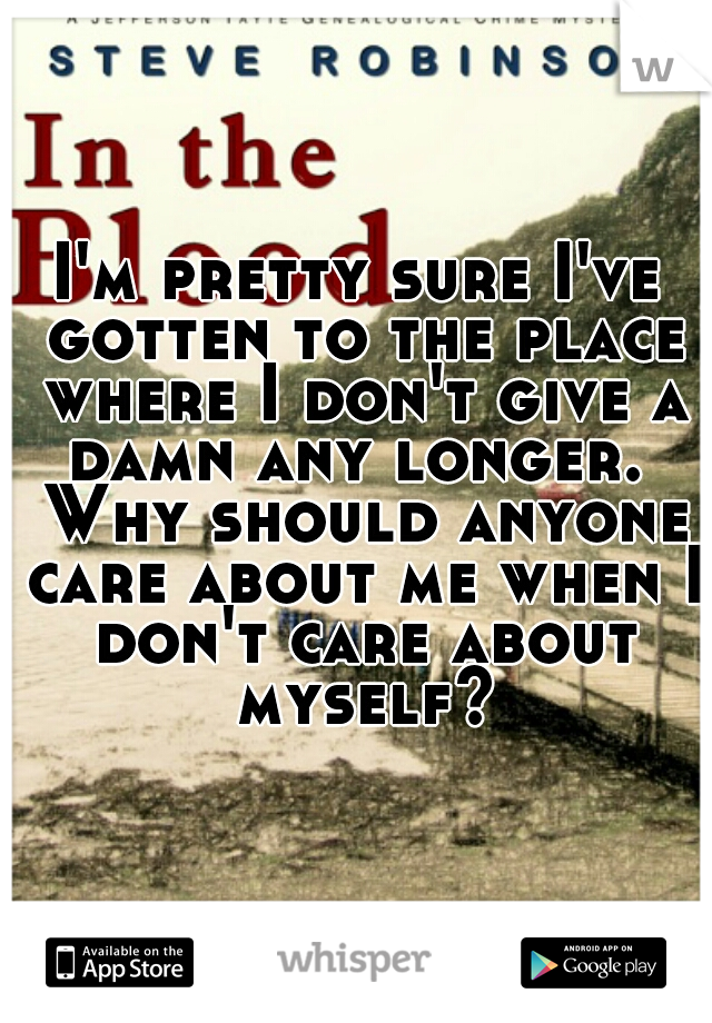 I'm pretty sure I've gotten to the place where I don't give a damn any longer.  Why should anyone care about me when I don't care about myself?