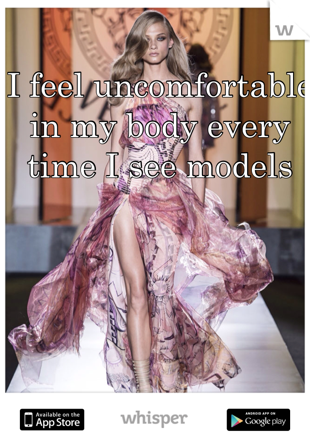 I feel uncomfortable in my body every time I see models