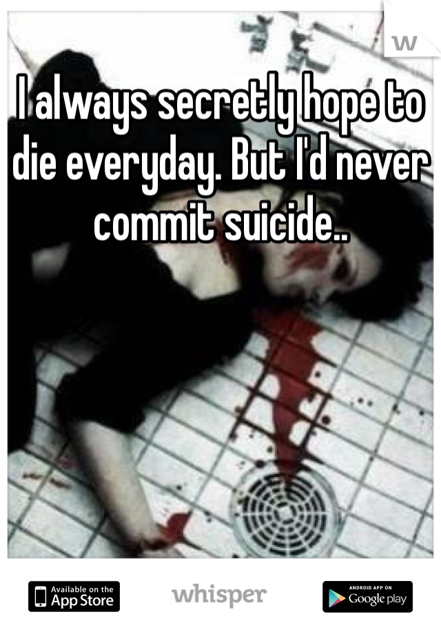 I always secretly hope to die everyday. But I'd never commit suicide..