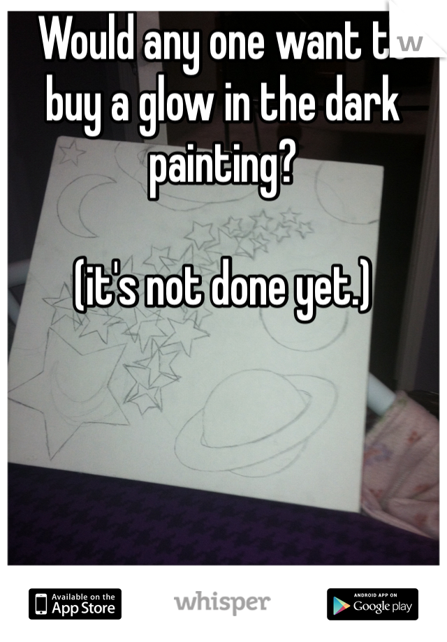 Would any one want to buy a glow in the dark painting?   (it's not done yet.)
