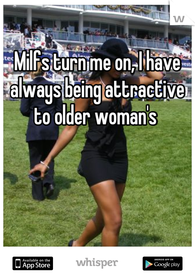 Milfs turn me on, I have always being attractive to older woman's