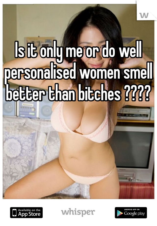 Is it only me or do well personalised women smell better than bitches ????