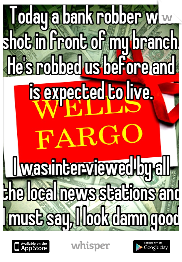 Today a bank robber was shot in front of my branch. He's robbed us before and is expected to live.   I was interviewed by all the local news stations and I must say, I look damn good on TV!