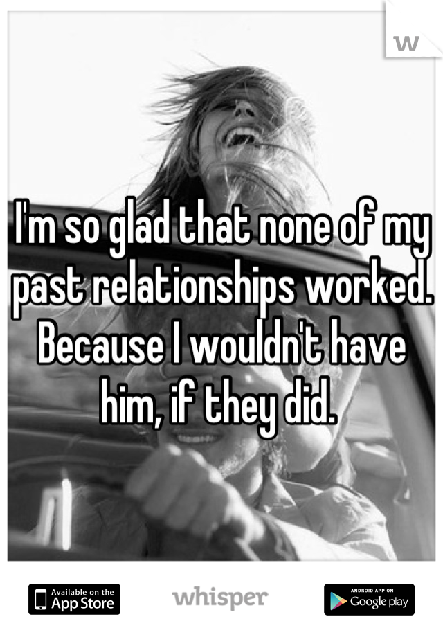 I'm so glad that none of my past relationships worked. Because I wouldn't have him, if they did.