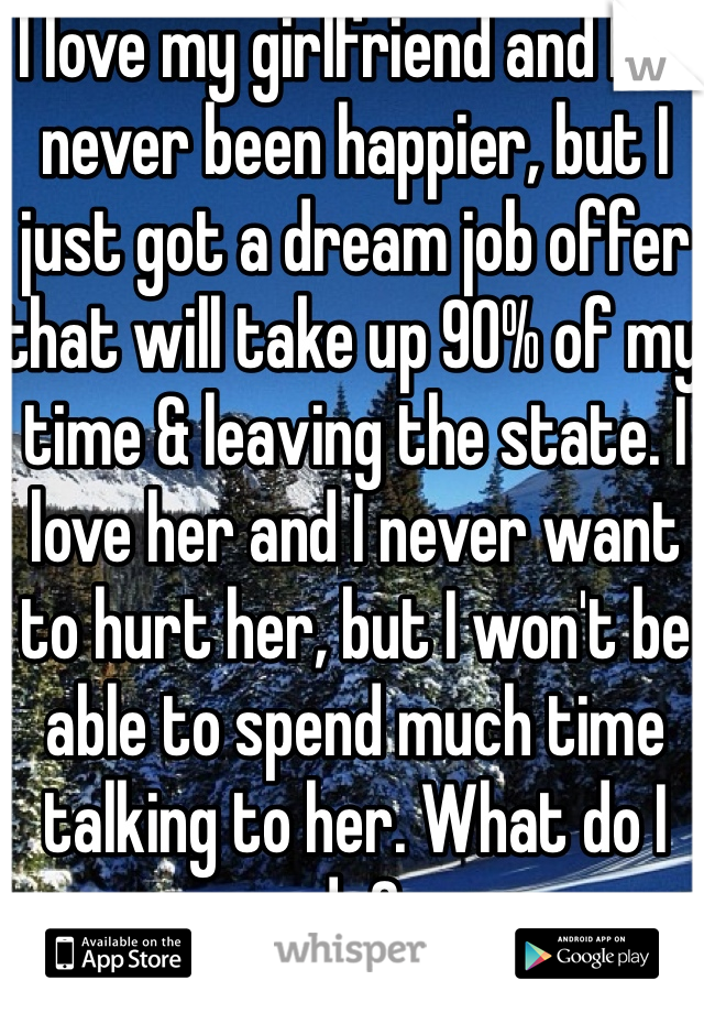 I love my girlfriend and I've never been happier, but I just got a dream job offer that will take up 90% of my time & leaving the state. I love her and I never want to hurt her, but I won't be able to spend much time talking to her. What do I do?