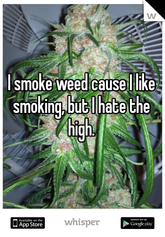 I smoke weed cause I like smoking, but I hate the high.