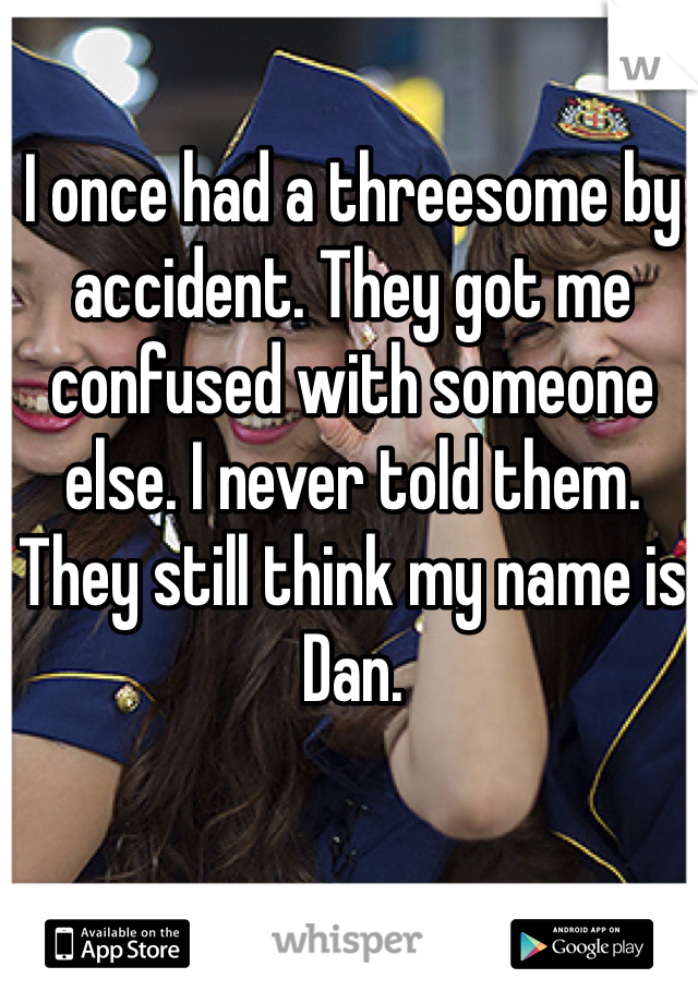 I once had a threesome by accident. They got me confused with someone else. I never told them. They still think my name is Dan.