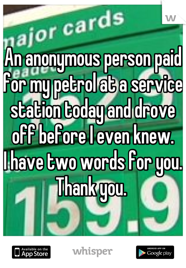 An anonymous person paid for my petrol at a service station today and drove off before I even knew. I have two words for you. Thank you.