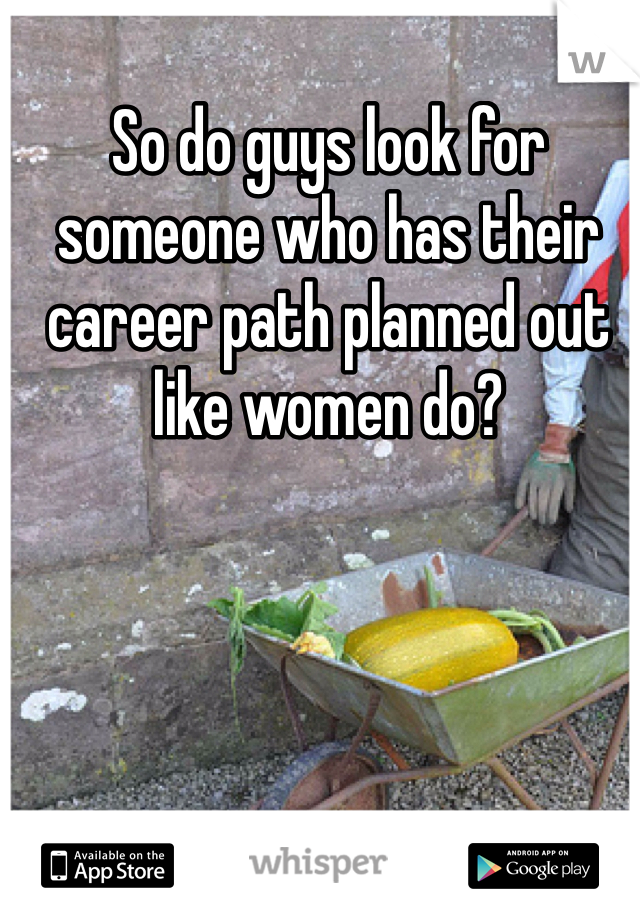 So do guys look for someone who has their career path planned out like women do?