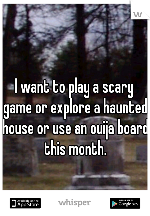 I want to play a scary game or explore a haunted house or use an ouija board this month.