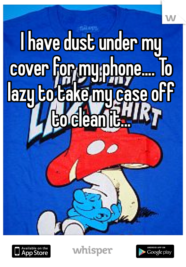I have dust under my cover for my phone.... To lazy to take my case off to clean it...