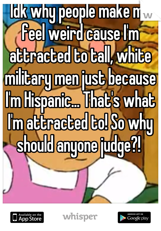 Idk why people make me feel weird cause I'm attracted to tall, white military men just because I'm Hispanic... That's what I'm attracted to! So why should anyone judge?!