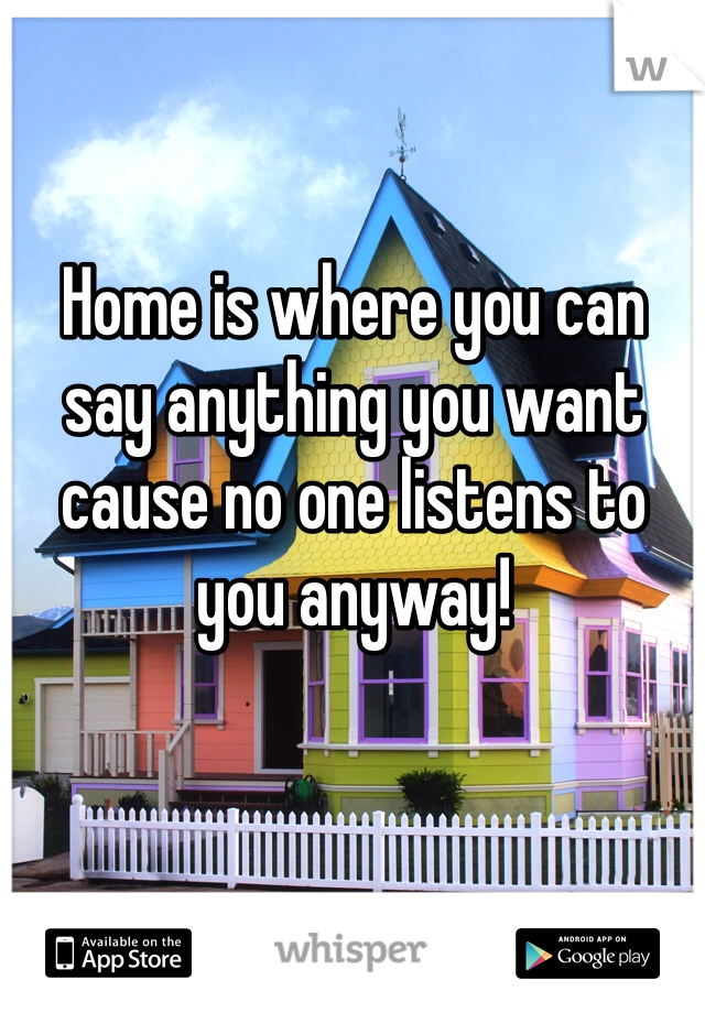 Home is where you can say anything you want cause no one listens to you anyway!