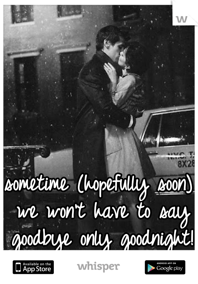 sometime (hopefully soon) we won't have to say goodbye only goodnight!
