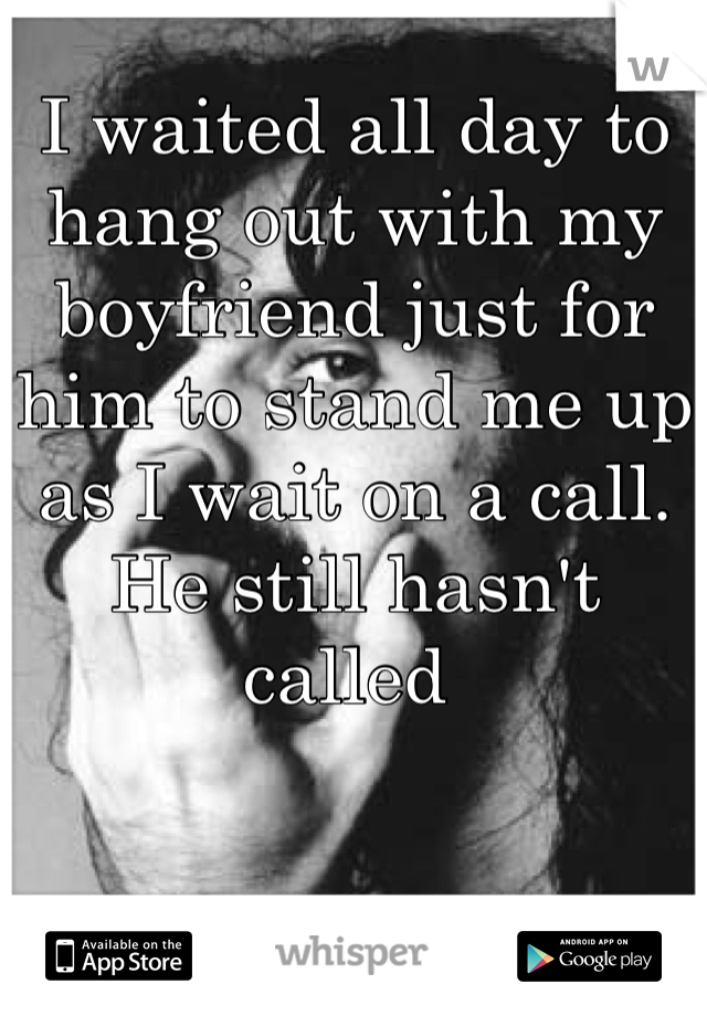 I waited all day to hang out with my boyfriend just for him to stand me up as I wait on a call. He still hasn't called