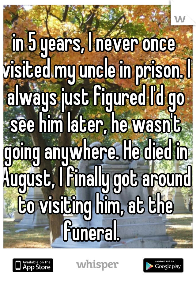 in 5 years, I never once visited my uncle in prison. I always just figured I'd go see him later, he wasn't going anywhere. He died in August, I finally got around to visiting him, at the funeral.